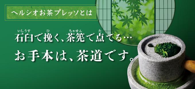 ヘルシオお茶プレッソとは 石臼で挽く、茶筅で点てる…お手本は、茶道です。