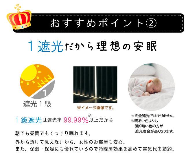 1級遮光だから理想の安眠。1級遮光は遮光率99.99%以上だから朝でも昼間でもぐっすり眠れます。外から透けて見えないから女性のお部屋も安心。保温・保湿性も優れているので冷暖房効果を高めて電気代を節約。
