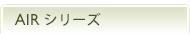 AiR(エアー)シリーズ