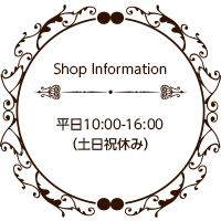 Shop Information 平日10:00-16:00(土日祝休み)