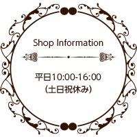 Shop Information 平日10:00-16:00(土日祝休み)