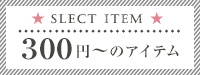 SELECT ITEM 300円〜のアイテム