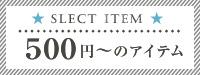 SELECT ITEM 500円〜のアイテム