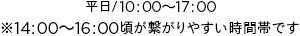 平日/10:30~17:00 ※14:00~16:00頃が繋がりやすい時間帯です