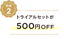 特典2、トライアルセットが500円OFF