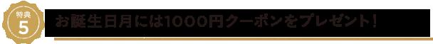 特典5、お誕生日月には1000円クーポンをプレゼント!