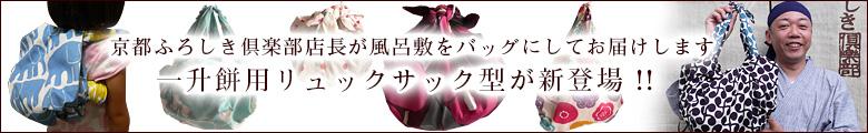 京都ふろしき倶楽部店長が御購入の風呂敷をバッグにしてお届けします!一升餅用リュックサック型が新登場