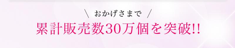 おかげさまで累計販売数30万個を突破!!
