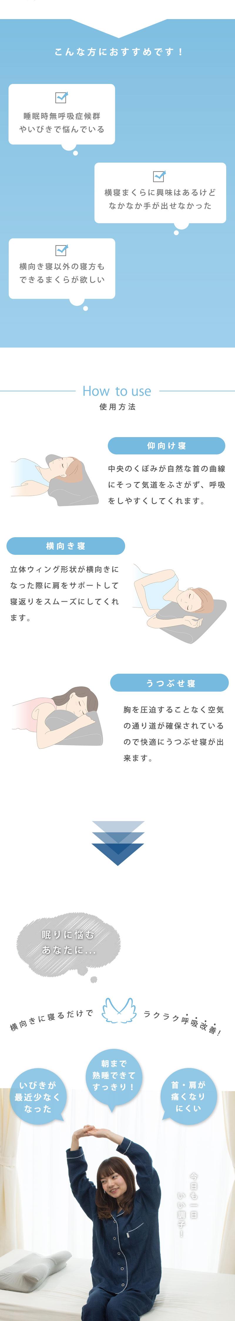 こんな方におすすめです!睡眠時無呼吸症候群やいびきで悩んでいる 横寝まくらに興味はあるけどなかなか手が出せなかった 横向き寝以外の寝方もできるまくらが欲しい How to use 使用方法 仰向け寝 中央のくぼみが自然な首の曲線にそって気道をふさがず、呼吸をしやすくしてくれます。 横向き寝 立体ウィング形状が横向きになった際に肩をサポートして寝返りをスムーズにしてくれます。 うつぶせ寝 胸を圧迫することなく空気の通り道が確保されているので快適にうつぶせ寝が出来ます。眠りに悩むあなたに… 横向きに寝るだけでラクラク呼吸改善!いびきが最近少なくなった 朝まで熟睡できてすっきり!首・肩が痛くなりにくい