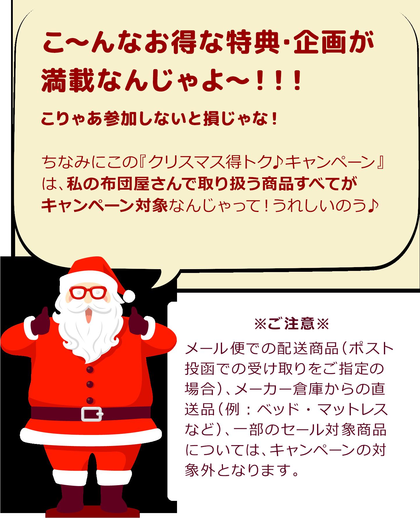 サンタクロース「こ~んなお得な特典・企画が満載なんじゃよ~!!!こりゃあ参加しないと損じゃな!ちなみにこの『クリスマス得トク♪キャンペーン』は、私の布団屋さん 楽天市場店で取り扱う35,000商品すべてがキャンペーン対象なんじゃって!うれしいのう♪」 ※ご注意※ゆうメール便での配送商品(ポスト投函での受け取りをご指定の場合)、メーカー倉庫からの直送品(例:ベッド・マットレス・こたつ・ラグなど)、一部のセール対象商品については、キャンペーンの対象外となります。