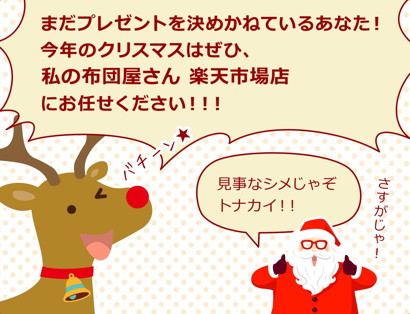 トナカイ「まだプレゼントを決めかねているあなた!今年のクリスマスはぜひ、私の布団屋さん 楽天市場店にお任せください!!!」サンタクロース「見事なシメじゃぞトナカイ!!さすがじゃ!」