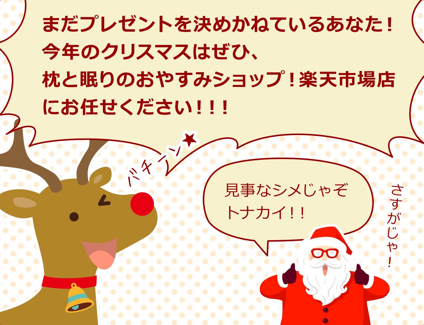トナカイ「まだプレゼントを決めかねているあなた!今年のクリスマスはぜひ、枕と眠りのおやすみショップ!楽天市場店にお任せください!!!」サンタクロース「見事なシメじゃぞトナカイ!!さすがじゃ!」
