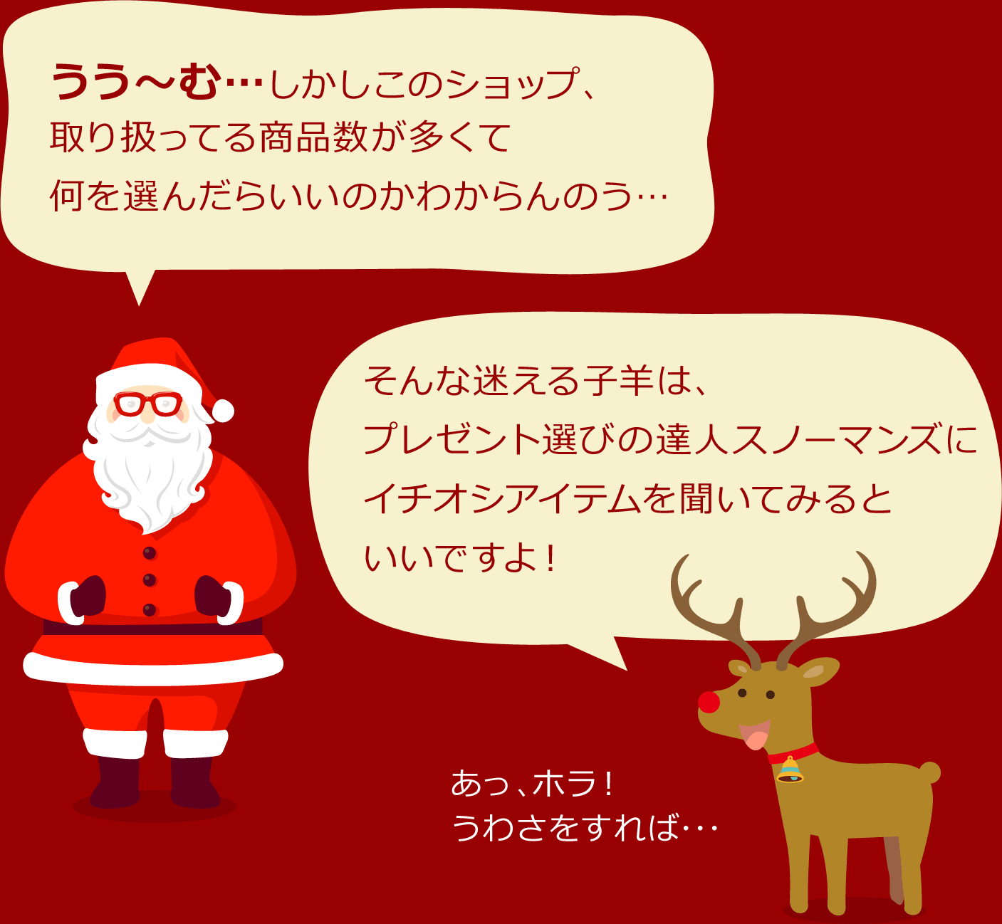 サンタクロース「うう~む…、しかしこのショップ、取り扱っている商品が多くて何を選んだらいいのかわからんのう…」トナカイ「そんな迷える子羊は、プレゼント選びの達人スノーマンズにイチオシアイテムを聞いてみるといいですよ!あっ、ホラ!うわさをすれば…」