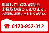掲載していない商品も多数取り扱っております。お気軽にお問い合わせください。TEL 0120-952-312