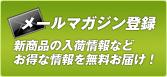 メールマガジン登録/新商品の入荷情報などお得な情報を無料お届け!