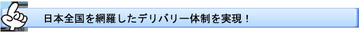 日本全国を網羅したデリバリー体制を実現!