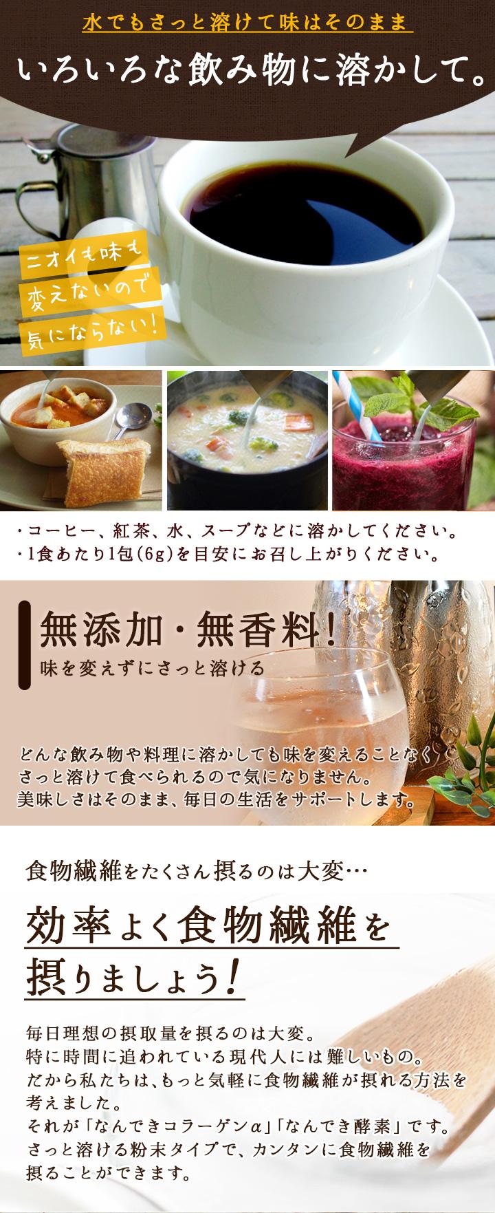 水でもさっと溶けて味はそのままいろいろな飲み物に溶かして。・コーヒー、紅茶、水、スープなどに溶かしてください。・1食あたり1包(6g)を目安にお召し上がりください。無添加・無香料!味を変えずにさっと溶けるどんな飲み物や料理に溶かしても味を変えることなくさっと溶けて食べられるので気になりません。美味しさはそのまま、毎日の生活をサポートします。食物繊維をたくさん摂るのは大変・・・効率よく食物繊維を摂りましょう!毎日理想の摂取量を摂るのは大変。特に時間に追われている現代人には難しいもの。だから私たちは、もっと気軽に食物繊維が摂れる方法を考えました。それが「なんできコラーゲンα」「なんでき酵素」です。さっと溶ける粉末タイプで、カンタンに食物繊維を摂ることができます。さらに!嬉しい成分を配合しました。なんできコラーゲンαコラーゲン入りで美容もサポート♪国産成分でヒアルロン酸、コラーゲンの天然原料を使用。「スッキリ」も「キレイ」も両方手に入れたい方にオススメ!なんでき酵素82種の野菜・果物をぎゅっと濃縮。お肌の調子を整えたり、体を動かしたり、生きていくために必要な成分。酵素を効率よく摂りたい方にオススメ!美容も、健康も。ストレスなく続けられる♪・1日3回を目安にお召し上がり下さい。・スープや飲み物に入れて溶かして下さい。・食事の最初、又は食事中の摂取をお薦めします。アレンジ自在。もっと美味しく、楽しく。美味しくて、簡単。「なんでき生活」をはじめましょう。