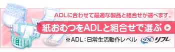 紙おむつをADLと組合せで選ぶ ADLに合わせて最適な製品と組合せが選べます。