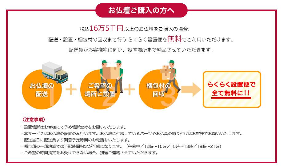 お仏壇ご購入の方へ:税抜15万円以上のお仏壇をご購入の場合、配送・設置・梱包材の回収まで行うらくらく設置便を無料でご利用いただけます。配送員がお客様宅に伺い、設置場所まで納品させていただきます。注意事項:設置場所はお客様にて予め場所空けをお願いいたします。本サービスはお仏壇の設置のみ行います。お仏壇に付属しているパーツやお仏具の飾り付けはお客様でお願いいたします。配送当日に配送員より到着予定時間のお電話をいたします。都市部の一部地域では下記時間指定が可能になります。(午前中/12時〜15時/15時〜18時/18時〜21時)ご希望の時間指定をお受けできない場合、別途ご連絡させていただきます。