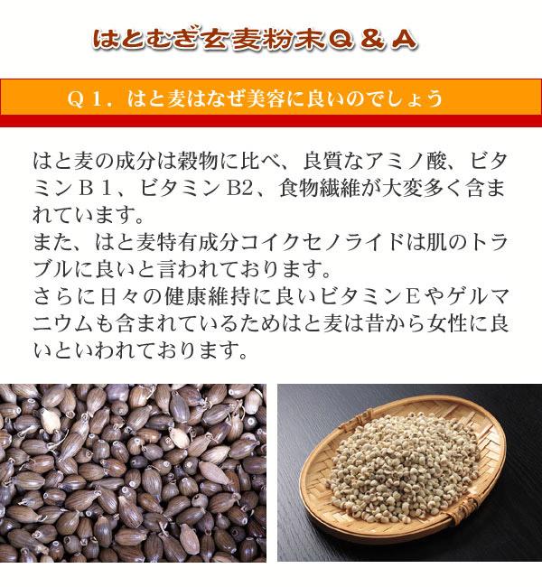 はと麦玄麦粉末Q&A Q1.はと麦はなぜ美容に良いのでしょう  はと麦の成分は穀物に比べ、良質なアミノ酸、ビタミンB1、ビタミンB2、食物繊維が 大変多く含まれています。 また、はと麦特有成分コイクセノライドは肌のトラブルに良いと言われております。 さらに老化防止や抗酸化に良いビタミンEやゲルマニウムも含まれているため はと麦は昔から女性に良いといわれております。