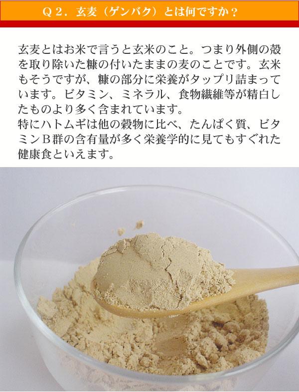 Q2.玄麦(ゲンバク)とは何ですか? 玄麦とはお米で言うと玄米のこと。つまり外側の殻を取り除いた糠の付いたままの麦のことです。玄米もそうですが、糠の部分に栄養がタップリ詰まっています。ビタミン、ミネラル、食物繊維等が精白したものより多く含まれています。 特にハトムギは他の穀物に比べ、たんぱく質、ビタミンB群の含有量が多く 栄養学的に見てもすぐれた健康食といえます。