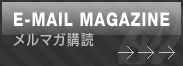E-MAIL MAGAZINE メルマガ購読