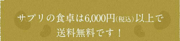 サプリの食卓は6,000円(税込)以上で送料無料です!