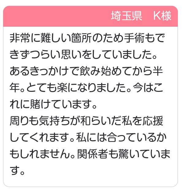 埼玉県 K様 非常に難しい箇所のため手術もできずつらい思いをしていました。あるきっかけで飲み始めてから半年。周りも気持ちが和らいだ私を応援してくれます。
