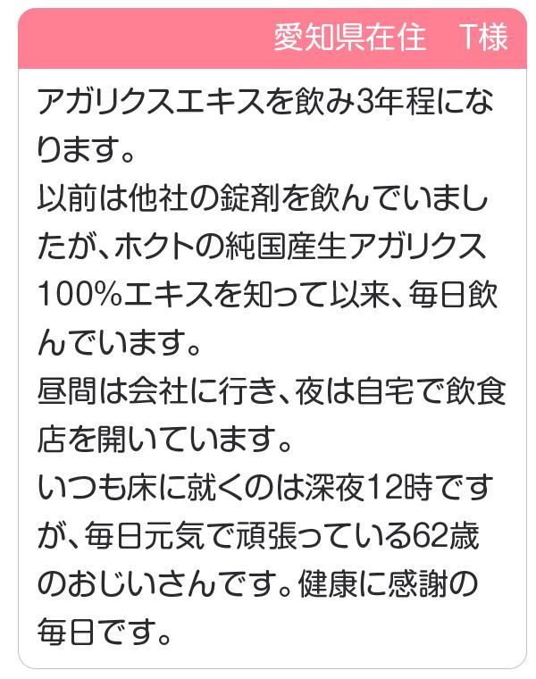 愛知県在住 T様 アガリクスエキスを飲み3年程になります。ホクトの純国産生アガリクス100%エキスを知って以来、毎日飲んでいます。健康に感謝の毎日です。