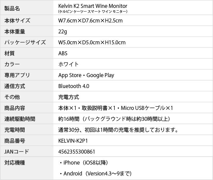 製品名:Kelvin K2 Smart Wine Monitor(ケルビン ケーツー スマートワインモニター) 本体サイズ:W7.6cm×D7.6cm×H2.5cm 本体重量:22g パッケージサイズ:W5.0cm×D5.0cm×H15.0cm 材質:ABS カラー:ホワイト 専用アプリ:App Store・Google Play 通信方式:Bluetooth 4.0 その他:充電方式 商品内容:本体×1・取扱説明書×1・Micro USBケーブル×1 連続駆動時間:約16時間(バックグラウンド時は約30時間以上) 充電時間:通常30分、初回は1時間の充電を推奨しております。 商品番号:KELVIN-K2P1 JANコード:4562355300861 対応機種:・iPhone(iOS8以降) ・Android(Version4.3〜7まで) Android Version8以降は対応しておりません。