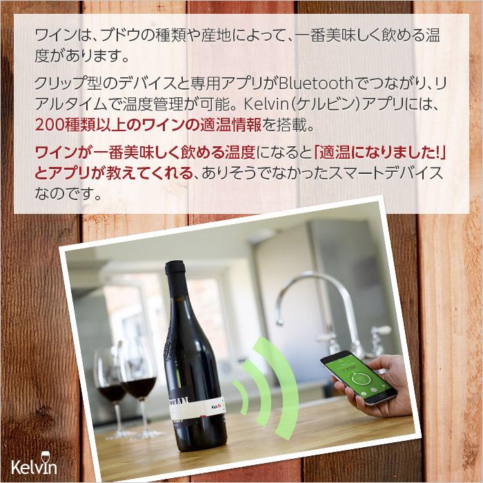ワインは、ブドウの種類や産地によって、一番美味しく飲める温度があります。クリップ型のデバイスと専用アプリがBluetoothでつながり、リアルタイムで温度管理が可能。Kelvin(ケルビン)アプリには、200種類のワインの適温情報を搭載。ワインが一番美味しく飲める温度になると「適温になりました!」とアプリが教えてくれる、ありそうでなかったスマートデバイスなのです。