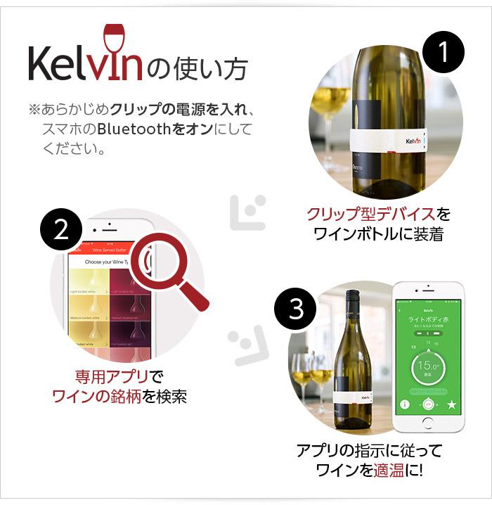 Kelvin(ケルビン)の使い方 ※あらかじめクリップの電源を入れ、スマホのBluetoothをオンにしてください。 1.クリップ型デバイスをワインボトルに装着 2.専用アプリでワインの銘柄を検索 3.アプリの指示に従ってワインを適温に