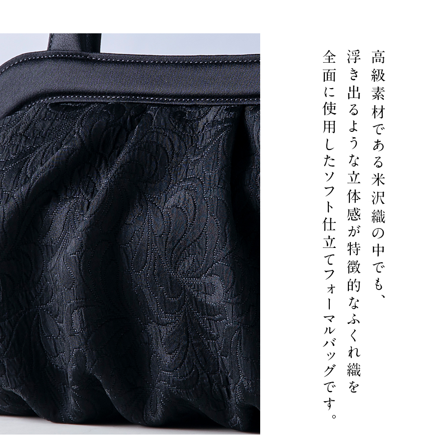 高級素材である米沢織の中でも、浮き出るような立体感が特徴的なふくれ織を全面に使用したソフト仕立てフォーマルバッグ
