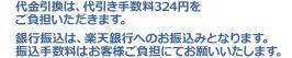 代金引換は、代引き手数料324円をご負担いただきます。 銀行振込は、楽天銀行へのお振込みとなります。振込手数料はお客様ご負担にてお願いいたします。