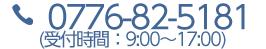 0776-82-5181(受付時間:9:00〜17:00)