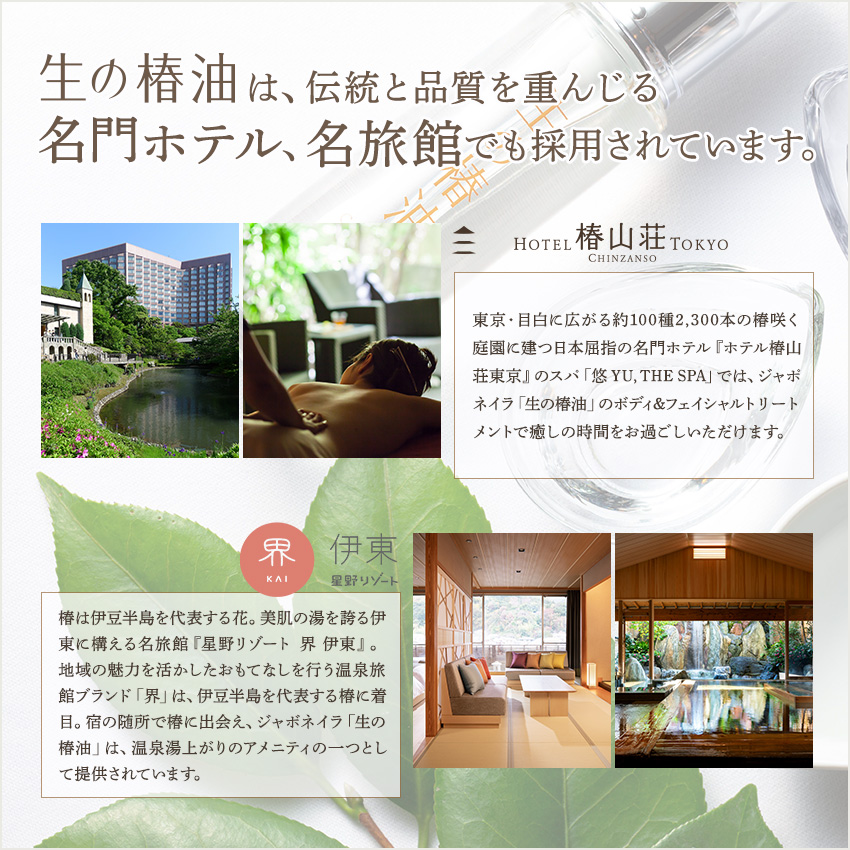 生の椿油は、日本屈指の名門ホテル『ホテル椿山荘東京』、美肌の湯を誇る伊東に構える名旅館『星野リゾート界伊東』で採用されています。