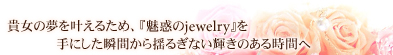 貴方の夢を叶えるため、「魅惑のjewelry」を手にした瞬間から揺るぎない輝きのある時間へ
