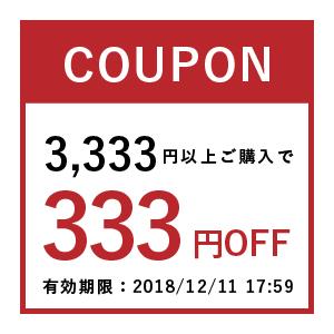 【店内全商品対象】2018年12月4日20:00〜2018年12月11日17:59まで。3,333円以上ご購入で使える333円OFFクーポンです。