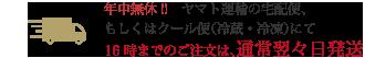 ヤマト運輸の宅配便・クール便(冷蔵・冷凍)にて、18時までのご注文は、通常翌々日発送