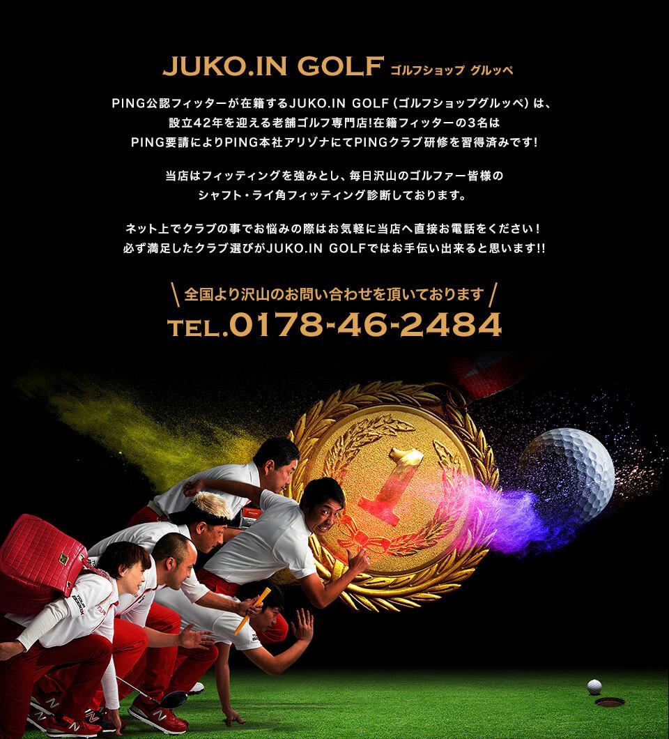 JUKO.IN GOLF ゴルフショップ グルッペ PING公認フィッターが在籍するJUKO.IN GOLF(ゴルフショップグルッペ)は、設立42年を迎える老舗ゴルフ専門店!在籍フィッターの3名はPING要請によりPING本社アリゾナにてPINGクラブ研修を習得済みです!当店はフィッティングを強みとし、毎日沢山のゴルファー皆様のシャフト・ライ角フィッティング診断しております。ネット上でクラブの事でお悩みの際はお気軽に当店へ直接お電話をください!必ず満足したクラブ選びがJUKO.IN GOLFではお手伝い出来ると思います!!全国より沢山のお問い合わせを頂いております TEL 0178-46-2484