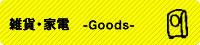 雑貨・家電 -Goods-