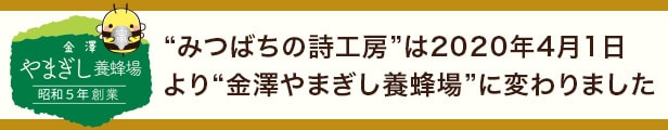 """""""みつばちの詩工房""""は2020年4月1日より""""金澤やまぎし養蜂場""""に変わりました。"""