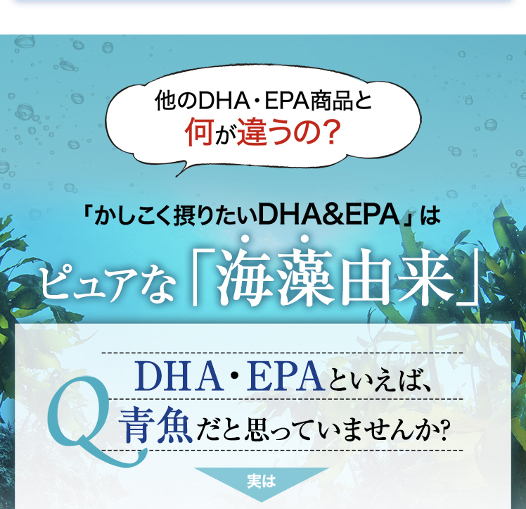「かしこく摂りたいDHA&EPA」はピュアな「海藻由来」DHA・EPAといえば、青魚だと思っていませんか?