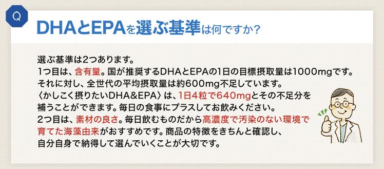 DHAとEPAを選ぶ基準は何ですか?選ぶ基準は2つあります。1つ目は、含有量。国が推奨するDHAとEPAの1日の目標摂取量は1000mgです。それに対して、全世代の平均摂取量は約600mg不足しています。〈かしこく摂りたいDHA&EPA〉は、1日4粒で640mgとその不足分を補うことができます。毎日の食事にプラスしてお飲みください。2つ目は、素材の良さ。毎日飲むものだから高濃度で汚染のない環境で育てた海藻由来がおすすめです。商品の特徴をきちんと確認し、自分自身で納得して選んでいくことが大切です。