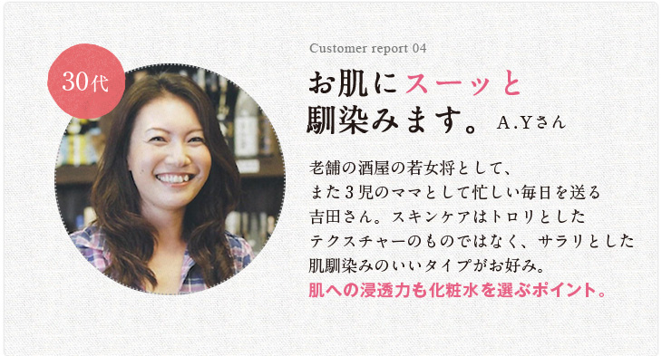 Customer report 04 お肌にスーッと馴染みます。