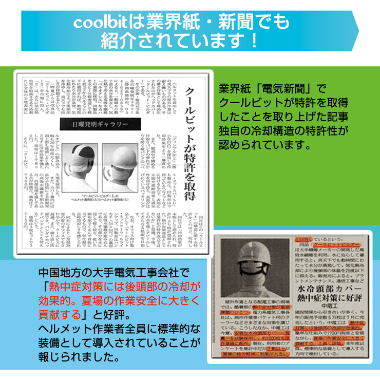 coolbitは業界紙・新聞でも紹介されています!,業界紙「電気新聞」でクールビットが特許を取得したことを取り上げた記事。独自の冷却構造の特許性が認められています。,中国地方の大手電気工事会社で「熱中症対策には後頭部の冷却が効果的。夏場の作業安全に大きく貢献する」と好評。,ヘルメット作業者全員に標準的な装備として導入されていることが報じられました。