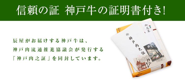 信頼の証 神戸牛の証明書付き! 辰屋がお届けする神戸牛は、神戸肉流通推進協議会が発行する「神戸に区之証」を同封しています。
