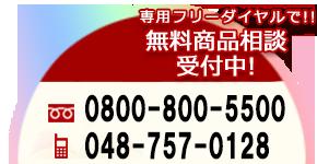 専用フリーダイヤル(無料)で無料商品相談受付中! フリーダイヤル:0800-800-5500 携帯:048-757-0128