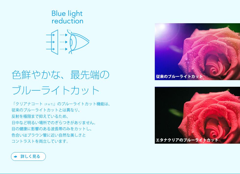 【色鮮やかな、最先端のブルーライトカット】「クリアナコート(PAT)」のブルーライトカット機能は、従来のブルーライトカットとは異なり、反射を極限まで抑えているため、日中など明るい場所でのぎらつきがありません。目の健康に影響のある波長帯のみをカットし、色合いはブラウン管に近い自然な美しさとコントラストを両立しています。