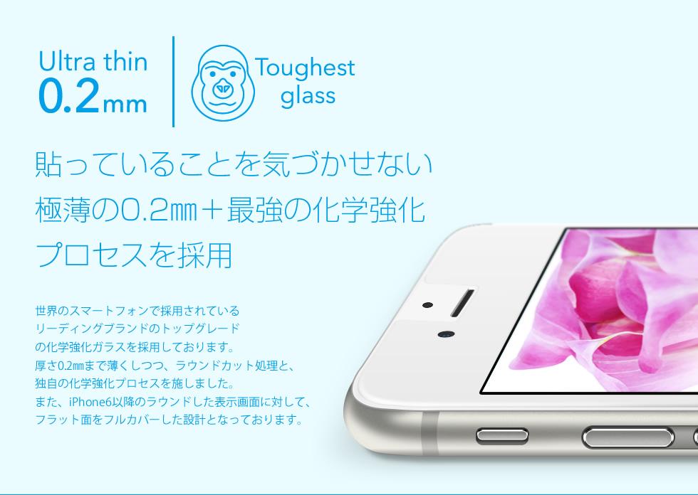 【貼っていることを気づかせない極薄の0.2mm+最強の科学強化プロセスを採用】世界のスマートフォンで採用されているリーディングブランドのトップグレードの化学強化ガラスを採用しております。厚さ0.2mmまで薄くしつつ、ラウンドカット処理と、独自の化学強化プロセスを施しました。また、iPhone6以降のラウンドした表示画面に対して、フラット面をフルカバーした設計となっております。